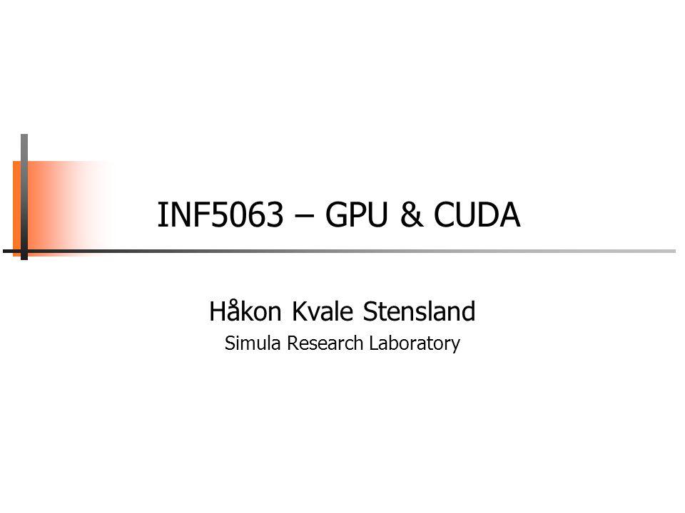 INF5063, Pål Halvorsen, Carsten Griwodz, Håvard Espeland, Håkon Stensland University of Oslo CUDA Host-Device Data Transfer  Code example: −Transfer a 64 * 64 single precision float array −M is in host memory and Md is in device memory −cudaMemcpyHostToDevice and cudaMemcpyDeviceToHost are symbolic constants cudaMemcpy(Md.elements, M.elements, size, cudaMemcpyHostToDevice); cudaMemcpy(M.elements, Md.elements, size, cudaMemcpyDeviceToHost);