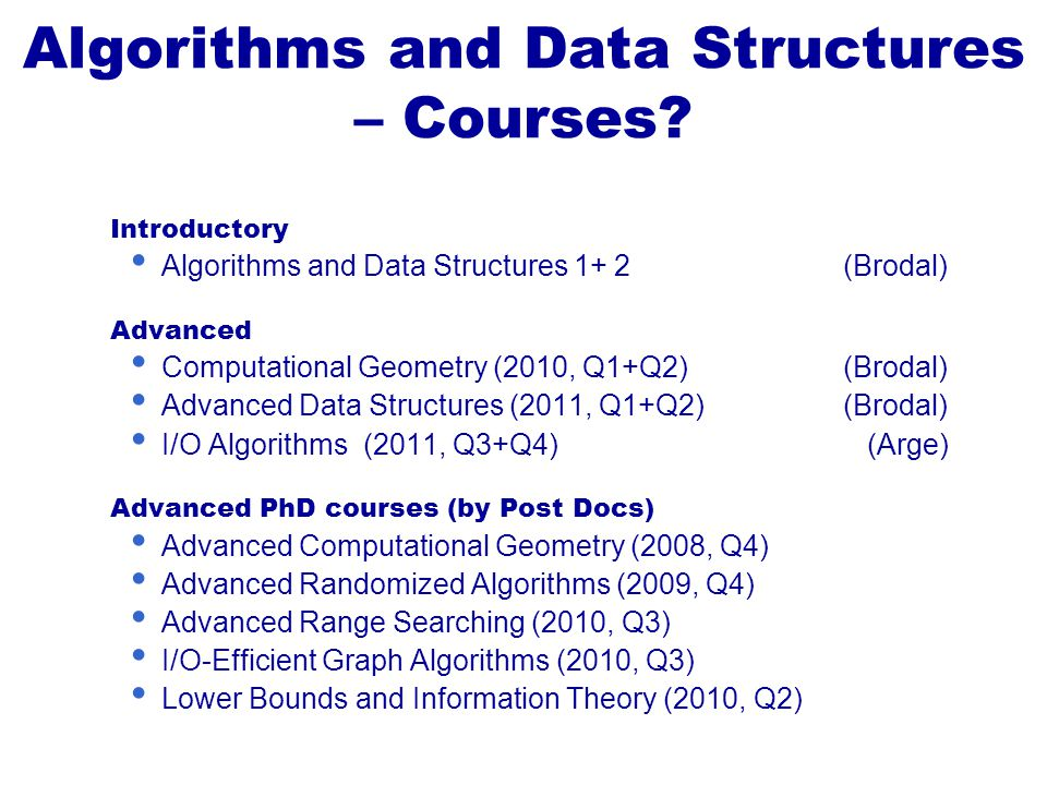 Introductory Algorithms and Data Structures 1+ 2(Brodal) Advanced Computational Geometry (2010, Q1+Q2)(Brodal) Advanced Data Structures (2011, Q1+Q2)(Brodal) I/O Algorithms (2011, Q3+Q4) (Arge) Advanced PhD courses (by Post Docs) Advanced Computational Geometry (2008, Q4) Advanced Randomized Algorithms (2009, Q4) Advanced Range Searching (2010, Q3) I/O-Efficient Graph Algorithms (2010, Q3) Lower Bounds and Information Theory (2010, Q2) Algorithms and Data Structures – Courses