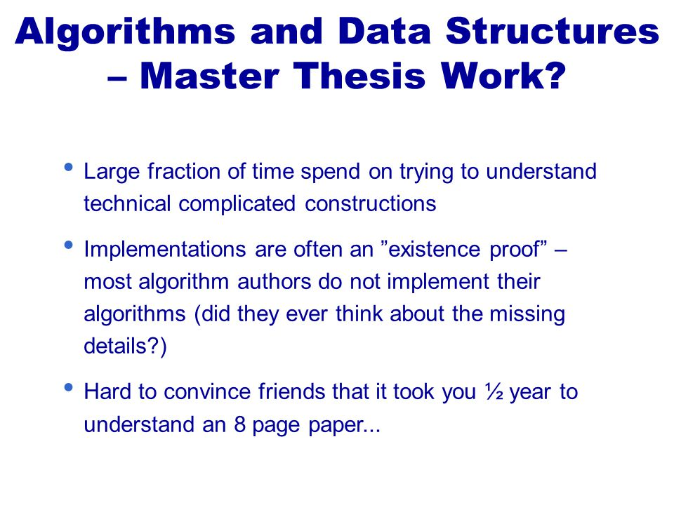 Large fraction of time spend on trying to understand technical complicated constructions Implementations are often an existence proof – most algorithm authors do not implement their algorithms (did they ever think about the missing details ) Hard to convince friends that it took you ½ year to understand an 8 page paper...
