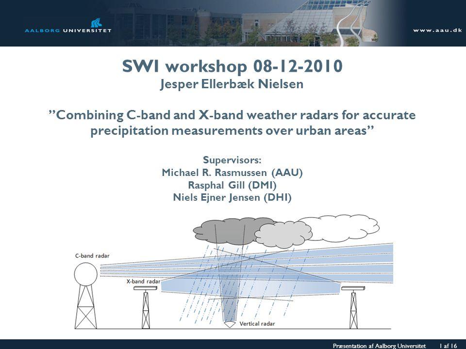 """Præsentation af Aalborg Universitet 1 af 16 SWI workshop 08-12-2010 Jesper Ellerbæk Nielsen """"Combining C-band and X-band weather radars for accurate p"""
