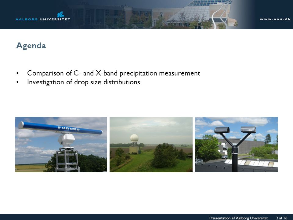 Præsentation af Aalborg Universitet 2 af 16 Agenda Comparison of C- and X-band precipitation measurement Investigation of drop size distributions