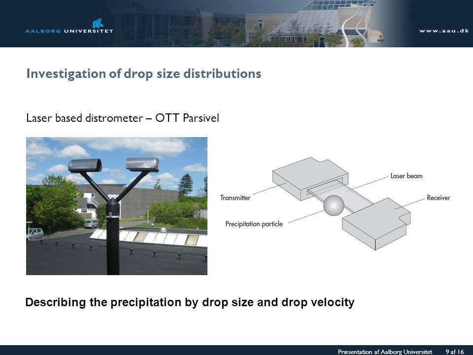Præsentation af Aalborg Universitet 9 af 16 Investigation of drop size distributions Laser based distrometer – OTT Parsivel Describing the precipitati