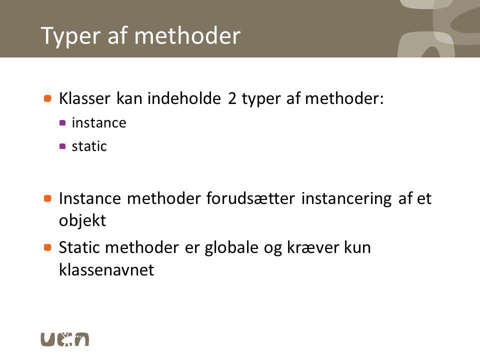 Typer af methoder Klasser kan indeholde 2 typer af methoder: instance static Instance methoder forudsætter instancering af et objekt Static methoder er globale og kræver kun klassenavnet