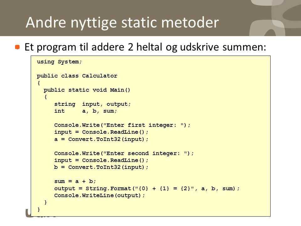 Andre nyttige static metoder Et program til addere 2 heltal og udskrive summen: using System; public class Calculator { public static void Main() { string input, output; int a, b, sum; Console.Write( Enter first integer: ); input = Console.ReadLine(); a = Convert.ToInt32(input); Console.Write( Enter second integer: ); input = Console.ReadLine(); b = Convert.ToInt32(input); sum = a + b; output = String.Format( {0} + {1} = {2} , a, b, sum); Console.WriteLine(output); }