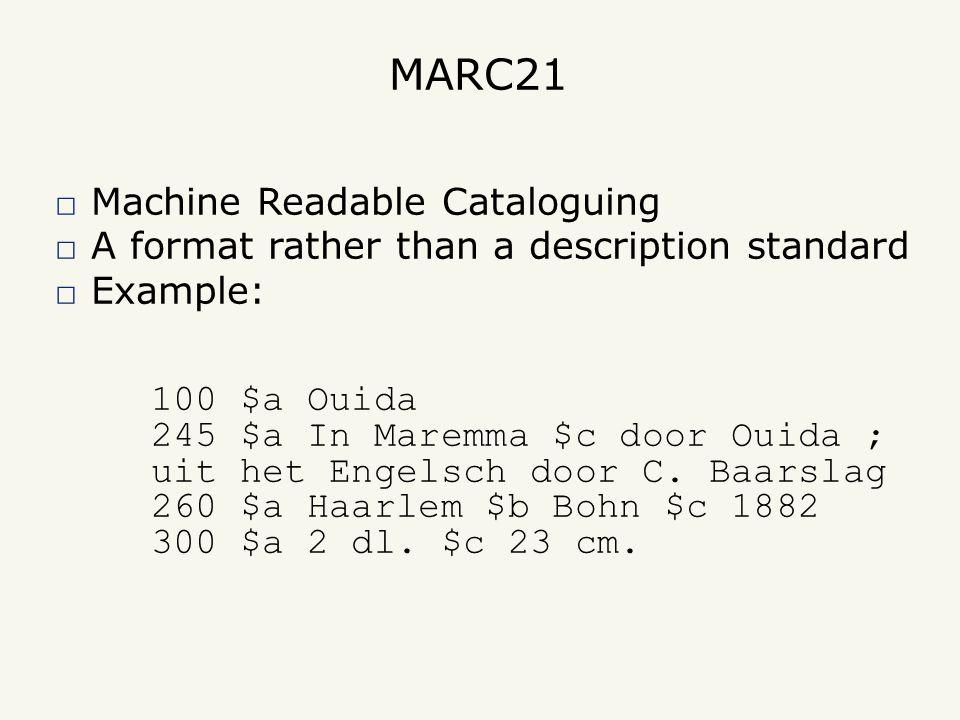 MARC21 □ Machine Readable Cataloguing □ A format rather than a description standard □ Example: 100 $a Ouida 245 $a In Maremma $c door Ouida ; uit het Engelsch door C.
