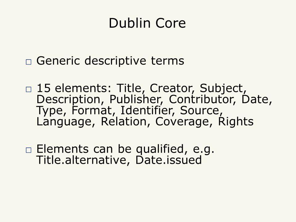 Dublin Core □ Generic descriptive terms □ 15 elements: Title, Creator, Subject, Description, Publisher, Contributor, Date, Type, Format, Identifier, Source, Language, Relation, Coverage, Rights □ Elements can be qualified, e.g.