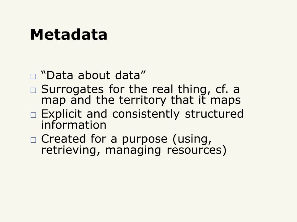Metadata □ Data about data □ Surrogates for the real thing, cf.