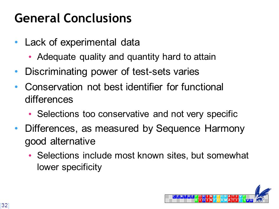 [32] CENTRFORINTEGRATIVE BIOINFORMATICSVU E General Conclusions Lack of experimental data Adequate quality and quantity hard to attain Discriminating power of test-sets varies Conservation not best identifier for functional differences Selections too conservative and not very specific Differences, as measured by Sequence Harmony good alternative Selections include most known sites, but somewhat lower specificity