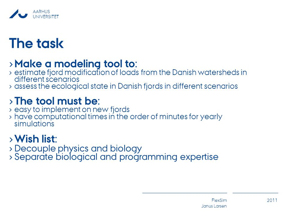 AARHUS UNIVERSITET FlexSim Janus Larsen 2011 The task › Make a modeling tool to: › estimate fjord modification of loads from the Danish watersheds in different scenarios › assess the ecological state in Danish fjords in different scenarios › The tool must be: › easy to implement on new fjords › have computational times in the order of minutes for yearly simulations › Wish list: › Decouple physics and biology › Separate biological and programming expertise