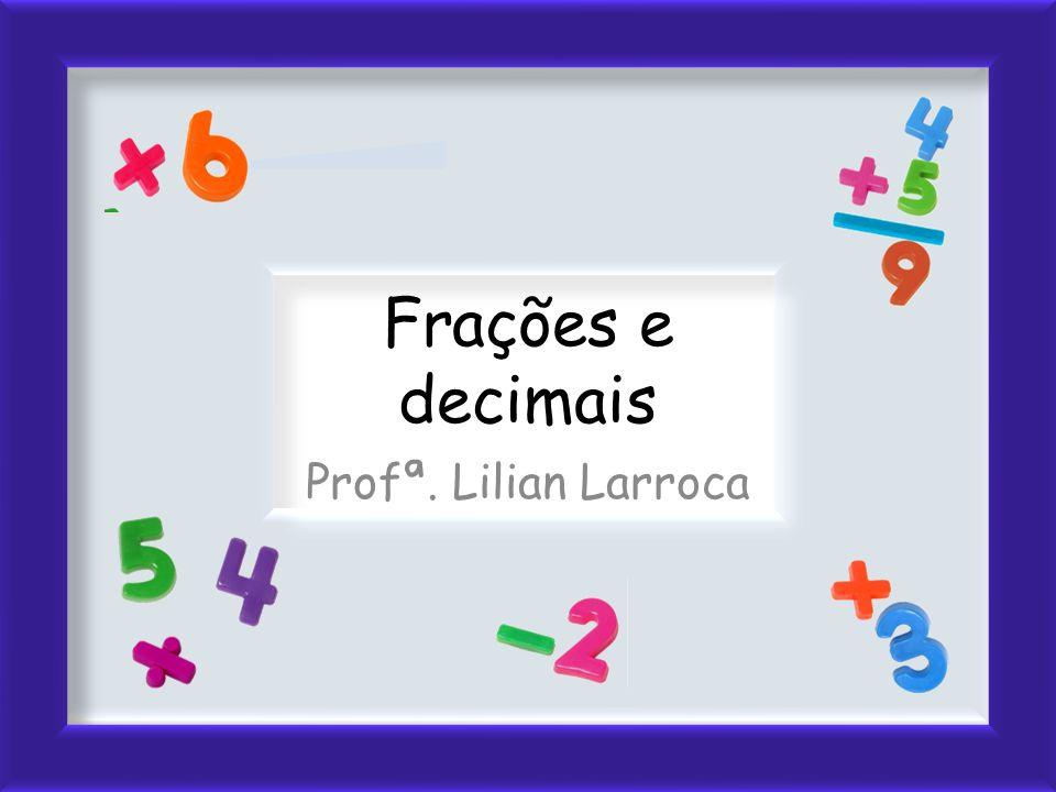 Frações e decimais Profª. Lilian Larroca