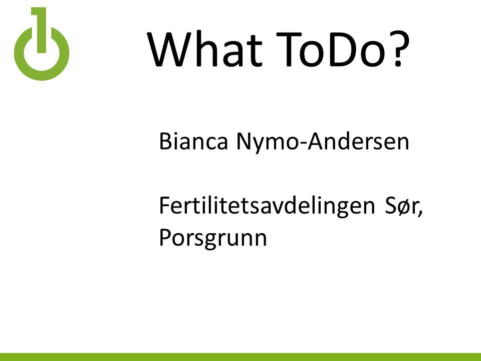 What ToDo? Bianca Nymo-Andersen Fertilitetsavdelingen Sør, Porsgrunn