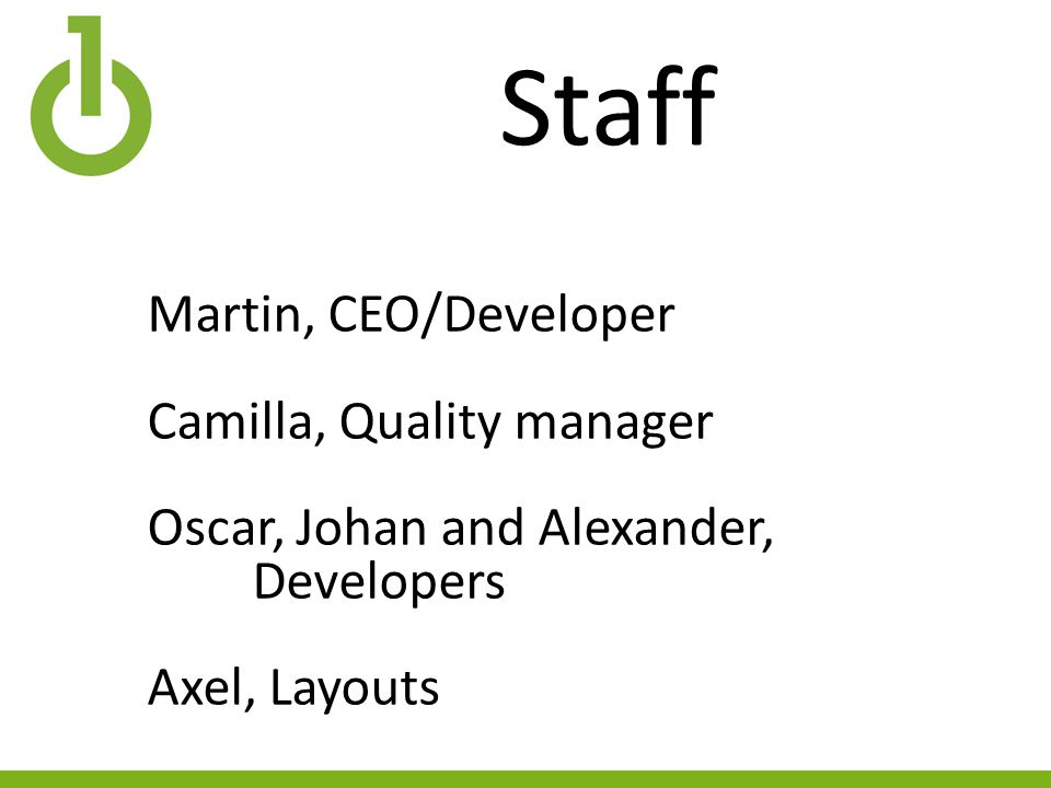 Staff Martin, CEO/Developer Camilla, Quality manager Oscar, Johan and Alexander, Developers Axel, Layouts