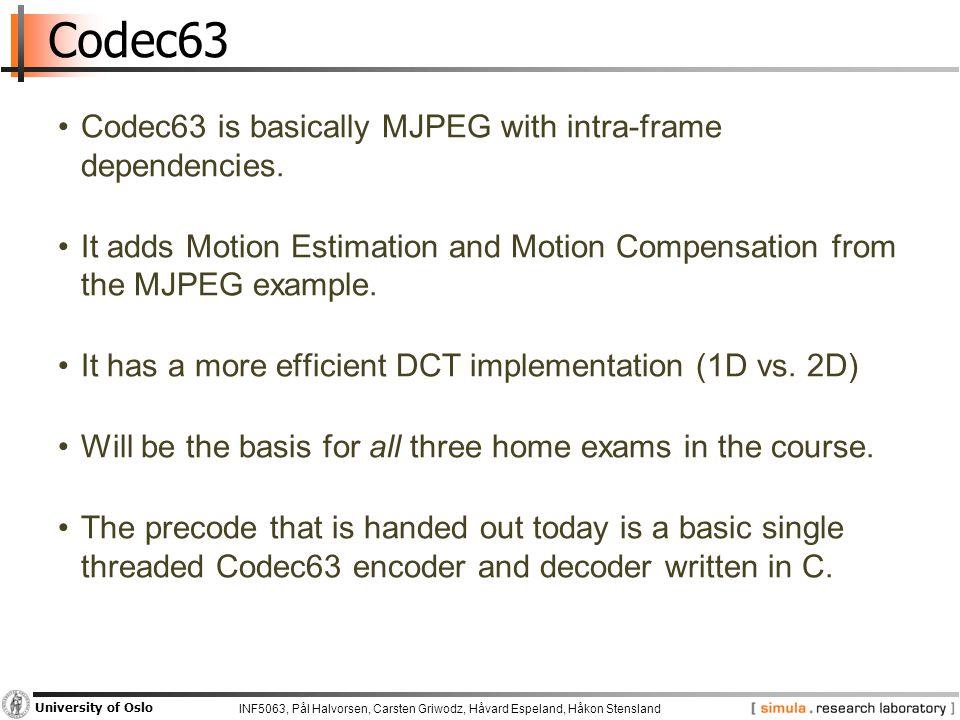 INF5063, Pål Halvorsen, Carsten Griwodz, Håvard Espeland, Håkon Stensland University of Oslo Codec63 Codec63 is basically MJPEG with intra-frame dependencies.