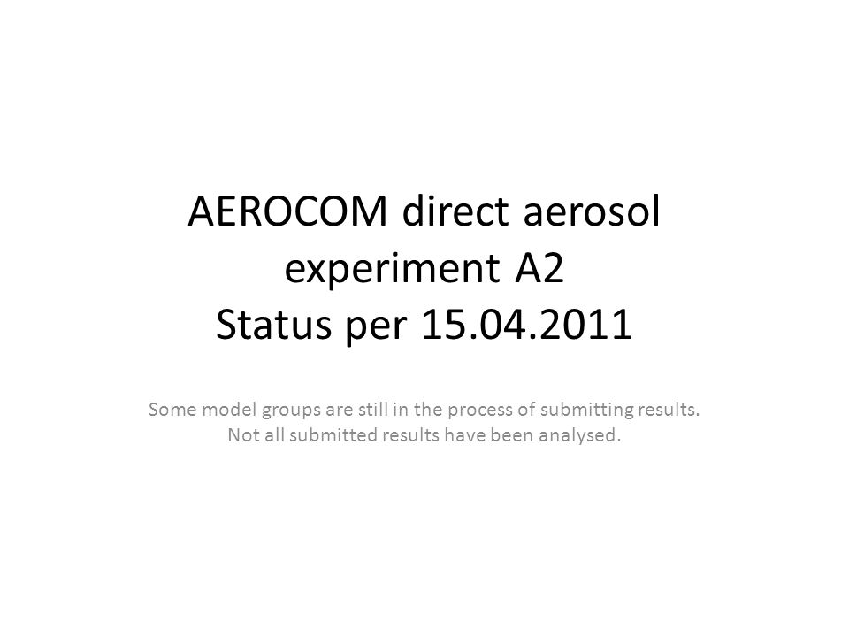 AEROCOM direct aerosol experiment A2 Status per 15.04.2011 Some model groups are still in the process of submitting results.