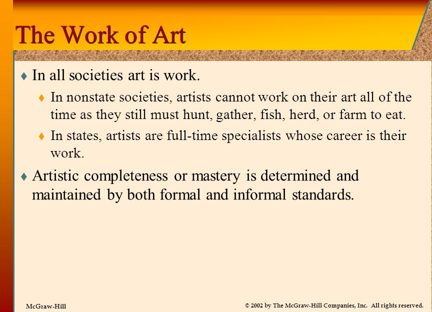 © 2002 by The McGraw-Hill Companies, Inc. All rights reserved. McGraw-Hill The Work of Art  In all societies art is work.  In nonstate societies, ar