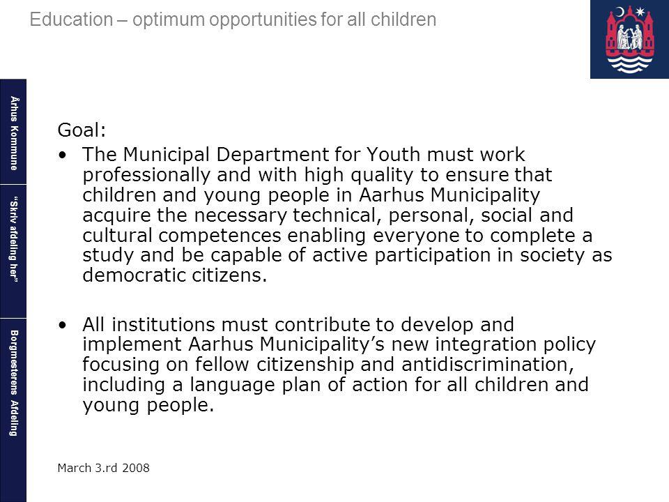 "Århus Kommune Borgmesterens Afdeling Education – optimum opportunities for all children ""Skriv afdeling her"" March 3.rd 2008 Goal: The Municipal Depar"