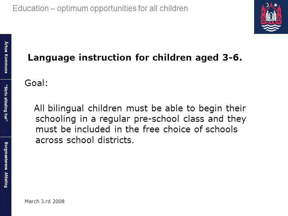 Århus Kommune Borgmesterens Afdeling Education – optimum opportunities for all children Skriv afdeling her March 3.rd 2008 Language instruction for children aged 3-6.