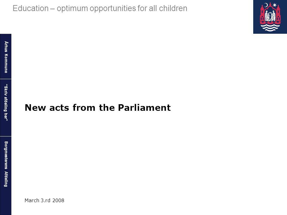 "Århus Kommune Borgmesterens Afdeling Education – optimum opportunities for all children ""Skriv afdeling her"" March 3.rd 2008 New acts from the Parliam"