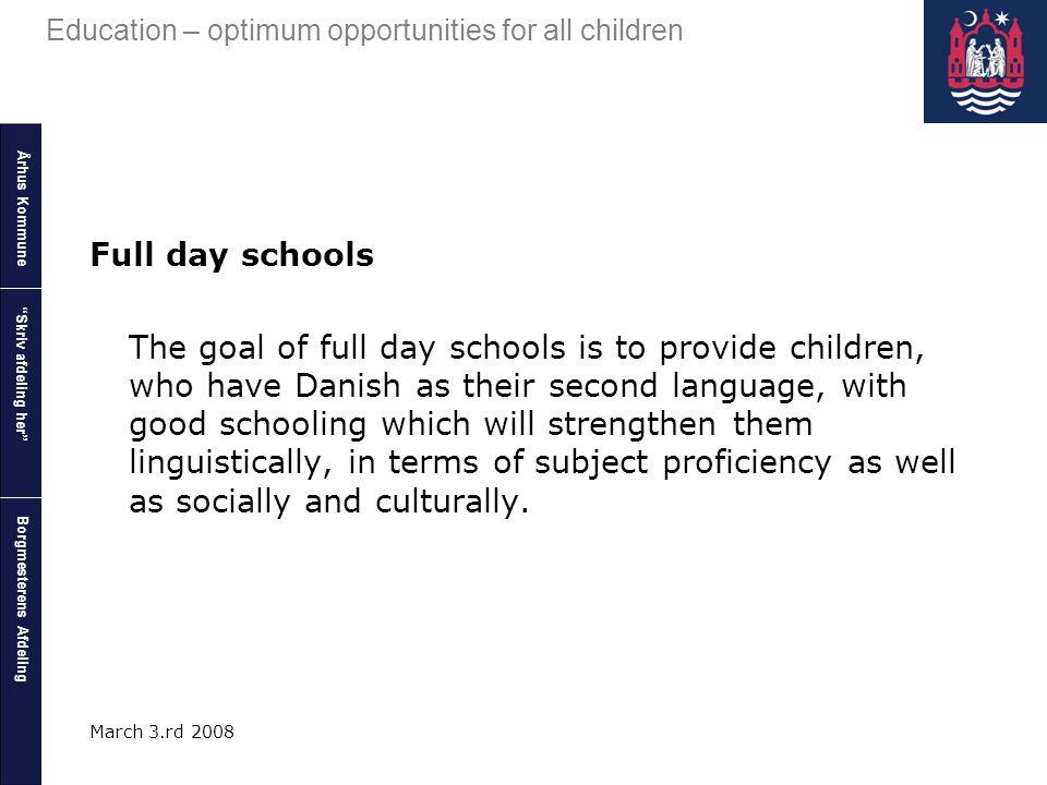 """Århus Kommune Borgmesterens Afdeling Education – optimum opportunities for all children """"Skriv afdeling her"""" March 3.rd 2008 Full day schools The goal"""