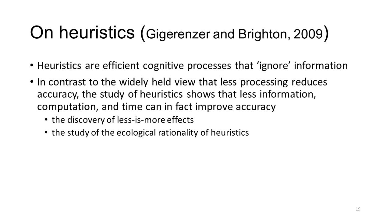 On heuristics ( Gigerenzer and Brighton, 2009 ) Heuristics are efficient cognitive processes that 'ignore' information In contrast to the widely held view that less processing reduces accuracy, the study of heuristics shows that less information, computation, and time can in fact improve accuracy the discovery of less-is-more effects the study of the ecological rationality of heuristics 19