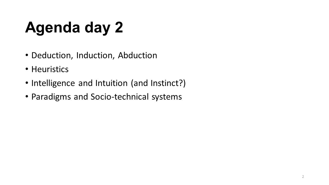 Agenda day 2 Deduction, Induction, Abduction Heuristics Intelligence and Intuition (and Instinct ) Paradigms and Socio-technical systems 2