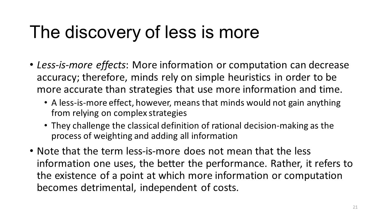 The discovery of less is more Less-is-more effects: More information or computation can decrease accuracy; therefore, minds rely on simple heuristics in order to be more accurate than strategies that use more information and time.