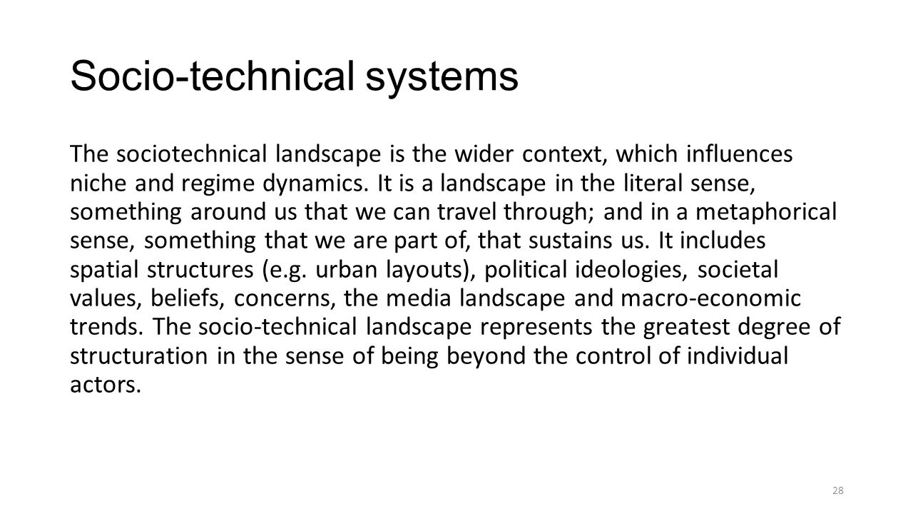 Socio-technical systems The sociotechnical landscape is the wider context, which influences niche and regime dynamics.