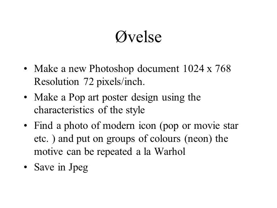 Øvelse Make a new Photoshop document 1024 x 768 Resolution 72 pixels/inch. Make a Pop art poster design using the characteristics of the style Find a