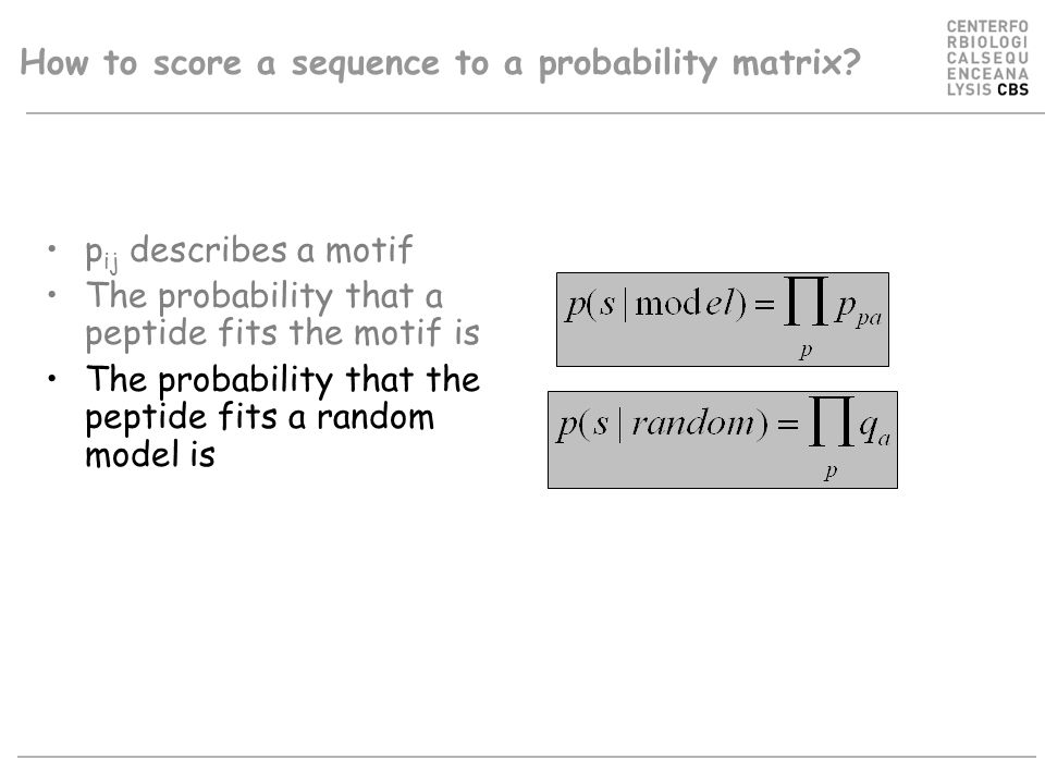 How to score a sequence to a probability matrix? p ij describes a motif The probability that a peptide fits the motif is The probability that the pept