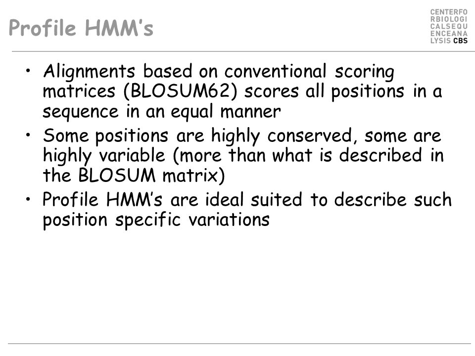 Profile HMM's Alignments based on conventional scoring matrices (BLOSUM62) scores all positions in a sequence in an equal manner Some positions are hi