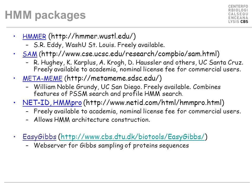 HMM packages HMMER (http://hmmer.wustl.edu/) –S.R. Eddy, WashU St. Louis. Freely available. SAM ( http://www.cse.ucsc.edu/research/compbio/sam.html) –