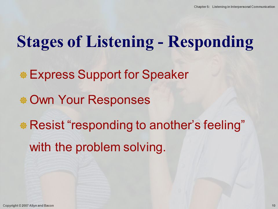 "Chapter 5: Listening in Interpersonal Communication Copyright © 2007 Allyn and Bacon10  Express Support for Speaker  Own Your Responses  Resist ""re"