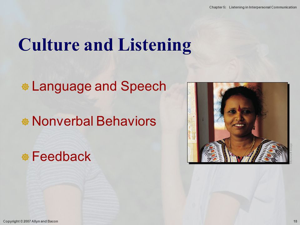 Chapter 5: Listening in Interpersonal Communication Copyright © 2007 Allyn and Bacon18 Culture and Listening  Language and Speech  Nonverbal Behavio