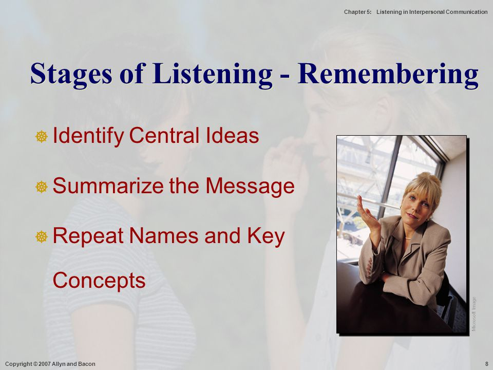 Chapter 5: Listening in Interpersonal Communication Copyright © 2007 Allyn and Bacon8  Identify Central Ideas  Summarize the Message  Repeat Names