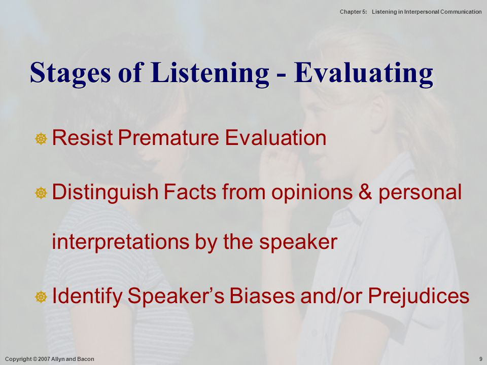 Chapter 5: Listening in Interpersonal Communication Copyright © 2007 Allyn and Bacon9  Resist Premature Evaluation  Distinguish Facts from opinions