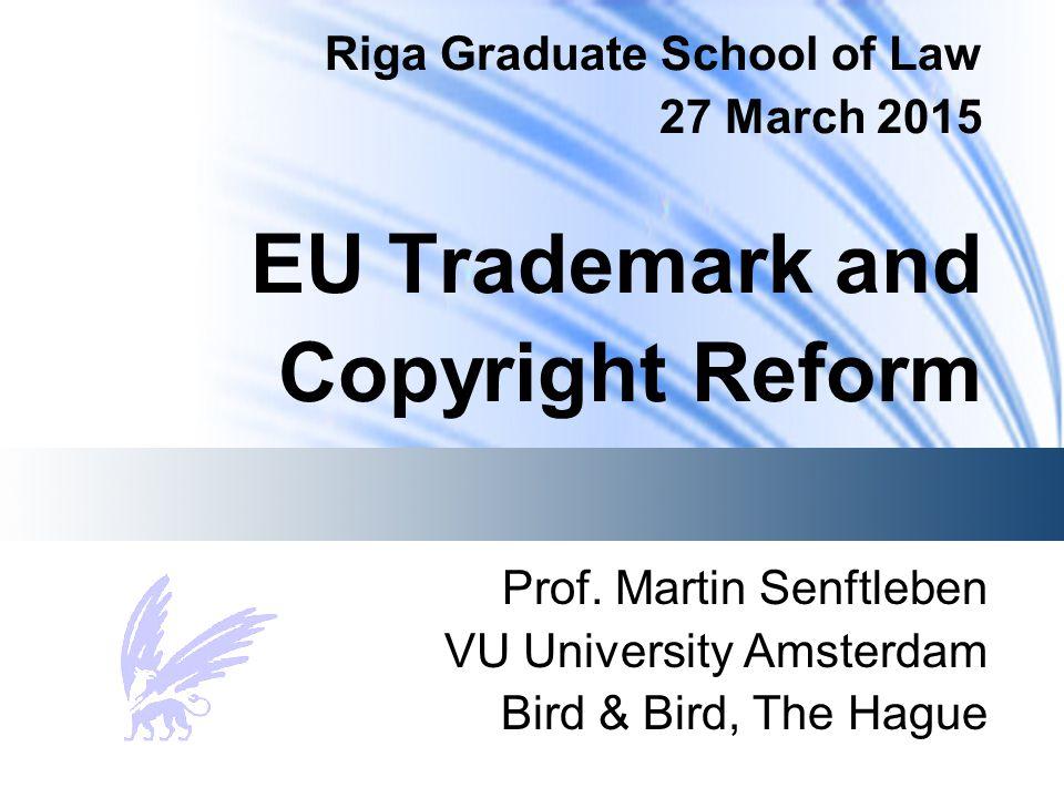 Riga Graduate School of Law 27 March 2015 EU Trademark and Copyright Reform Prof. Martin Senftleben VU University Amsterdam Bird & Bird, The Hague