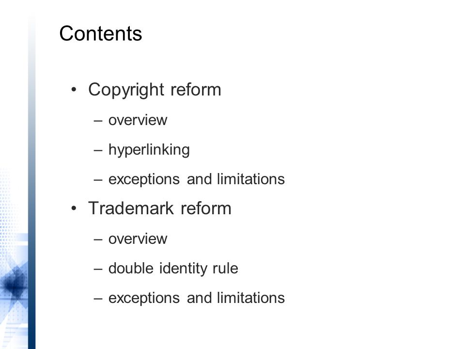 Contents Copyright reform –overview –hyperlinking –exceptions and limitations Trademark reform –overview –double identity rule –exceptions and limitations