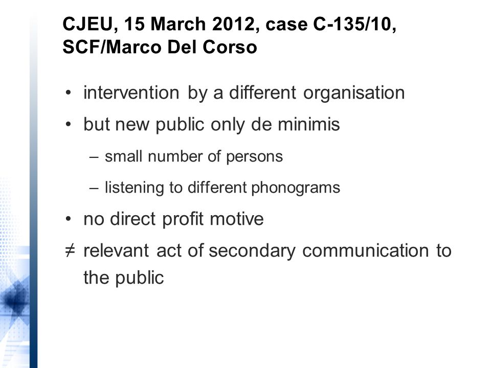 intervention by a different organisation but new public only de minimis –small number of persons –listening to different phonograms no direct profit motive ≠relevant act of secondary communication to the public CJEU, 15 March 2012, case C-135/10, SCF/Marco Del Corso