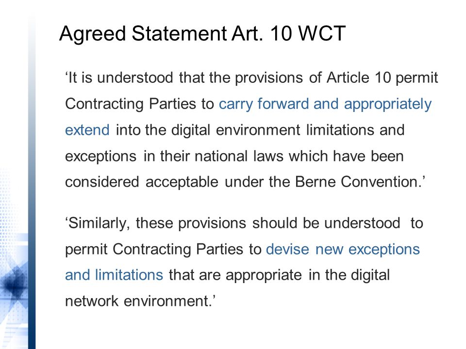 'It is understood that the provisions of Article 10 permit Contracting Parties to carry forward and appropriately extend into the digital environment limitations and exceptions in their national laws which have been considered acceptable under the Berne Convention.' 'Similarly, these provisions should be understood to permit Contracting Parties to devise new exceptions and limitations that are appropriate in the digital network environment.' Agreed Statement Art.
