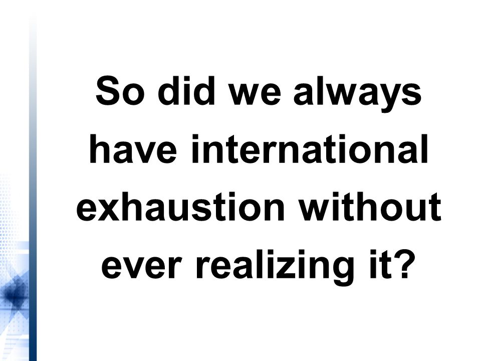 So did we always have international exhaustion without ever realizing it?