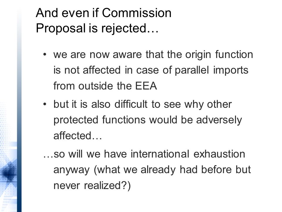 And even if Commission Proposal is rejected… we are now aware that the origin function is not affected in case of parallel imports from outside the EEA but it is also difficult to see why other protected functions would be adversely affected… …so will we have international exhaustion anyway (what we already had before but never realized?)