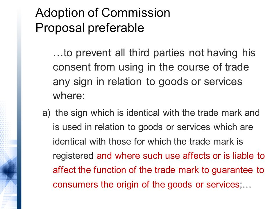 Adoption of Commission Proposal preferable …to prevent all third parties not having his consent from using in the course of trade any sign in relation to goods or services where: a) the sign which is identical with the trade mark and is used in relation to goods or services which are identical with those for which the trade mark is registered and where such use affects or is liable to affect the function of the trade mark to guarantee to consumers the origin of the goods or services;…