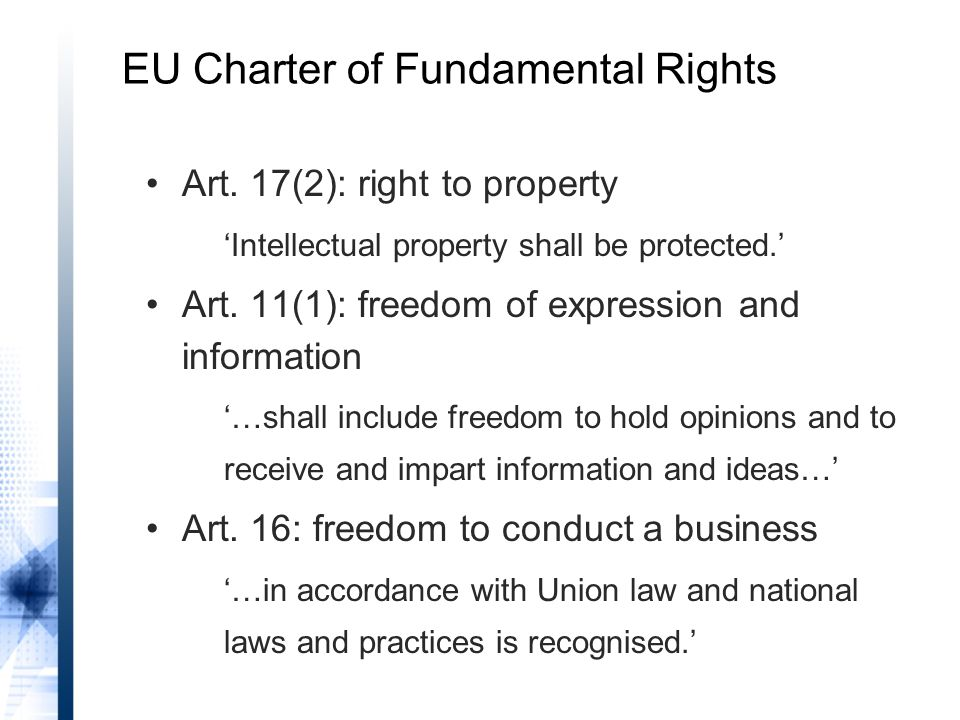 EU Charter of Fundamental Rights Art. 17(2): right to property 'Intellectual property shall be protected.' Art. 11(1): freedom of expression and infor