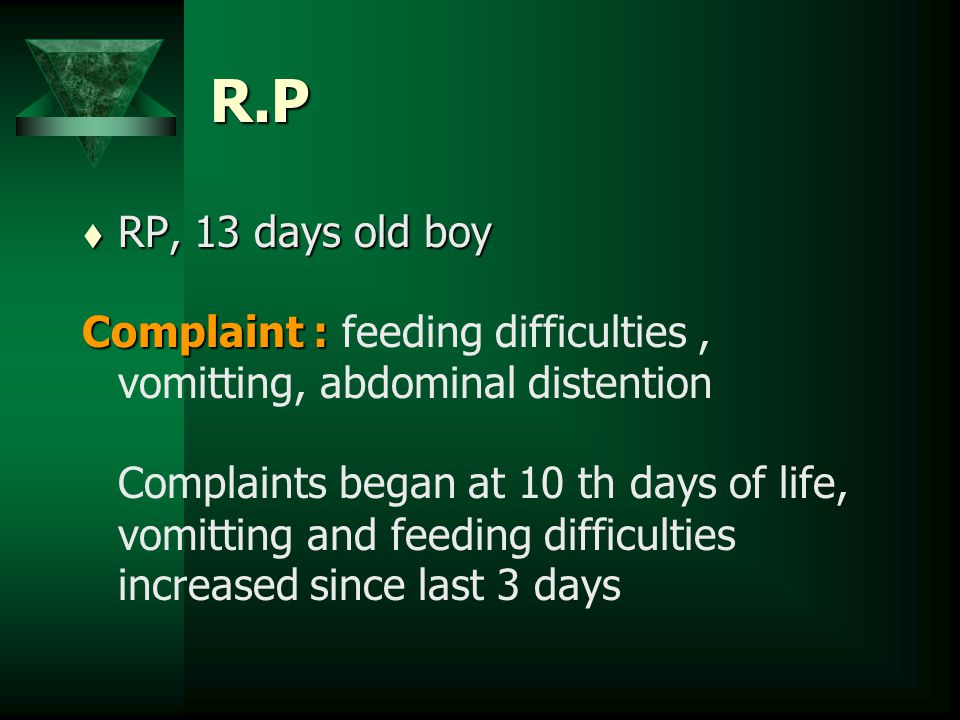 R.P t RP, 13 days old boy Complaint : Complaint : feeding difficulties, vomitting, abdominal distention Complaints began at 10 th days of life, vomitt