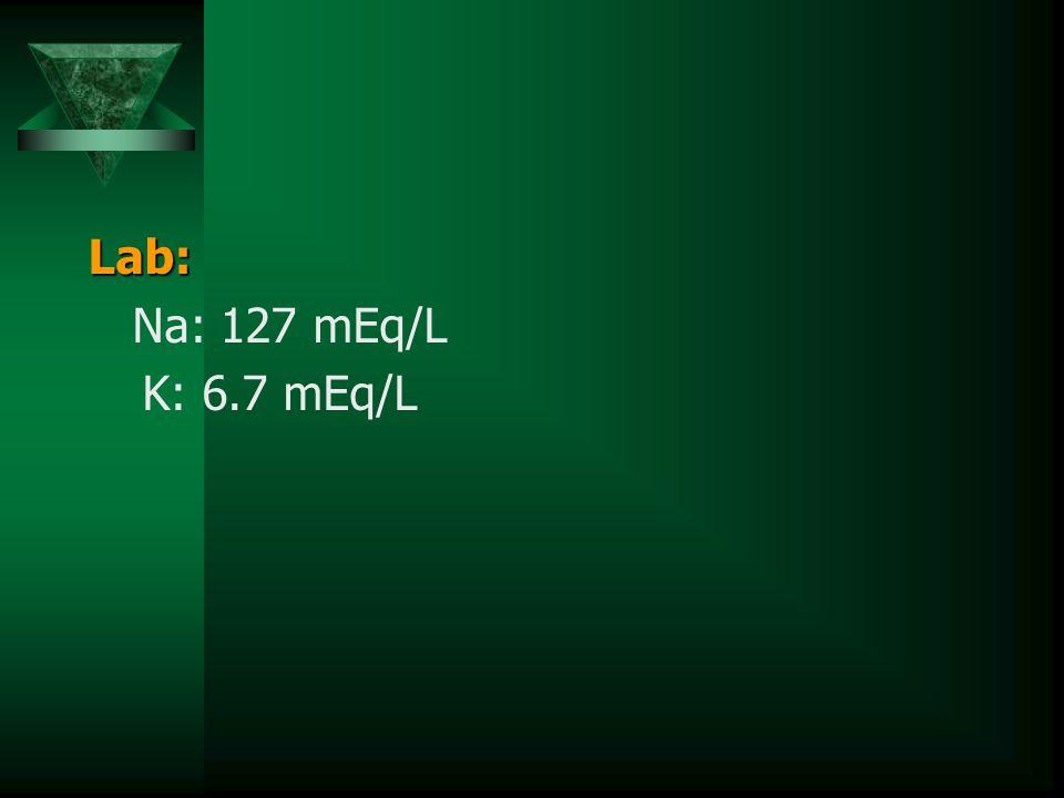 Lab: Na: 127 mEq/L K: 6.7 mEq/L