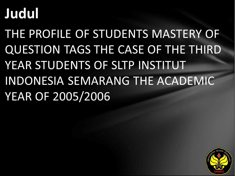 Judul THE PROFILE OF STUDENTS MASTERY OF QUESTION TAGS THE CASE OF THE THIRD YEAR STUDENTS OF SLTP INSTITUT INDONESIA SEMARANG THE ACADEMIC YEAR OF 2005/2006