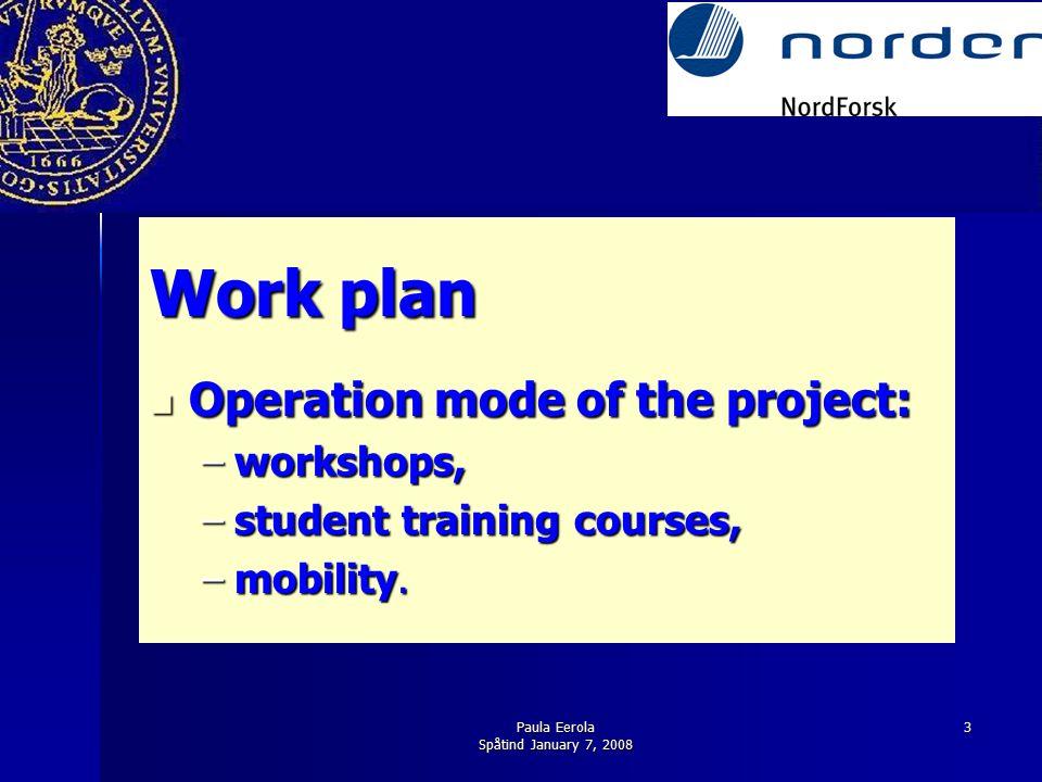 Paula Eerola Spåtind January 7, 2008 3 Work plan Operation mode of the project: Operation mode of the project: –workshops, –student training courses,