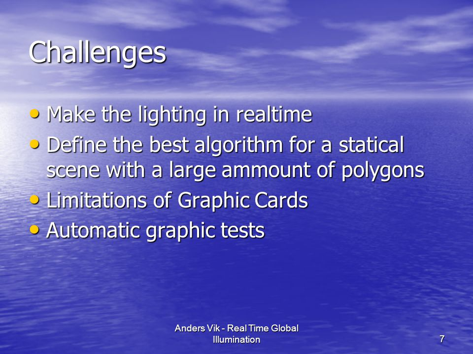 Challenges Make the lighting in realtime Make the lighting in realtime Define the best algorithm for a statical scene with a large ammount of polygons Define the best algorithm for a statical scene with a large ammount of polygons Limitations of Graphic Cards Limitations of Graphic Cards Automatic graphic tests Automatic graphic tests 7 Anders Vik - Real Time Global Illumination