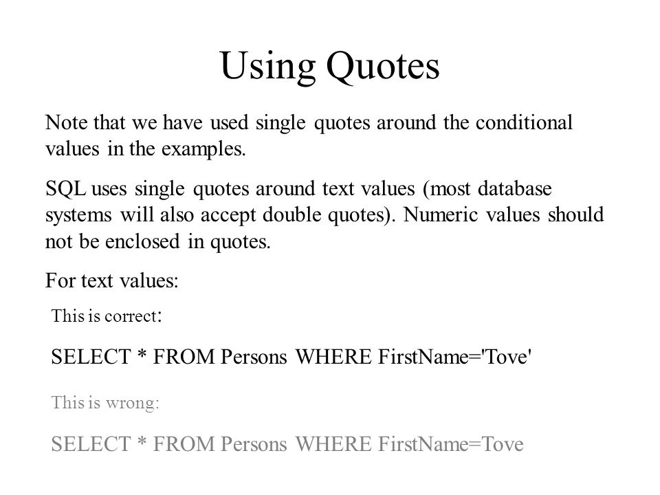 Using Quotes Note that we have used single quotes around the conditional values in the examples.