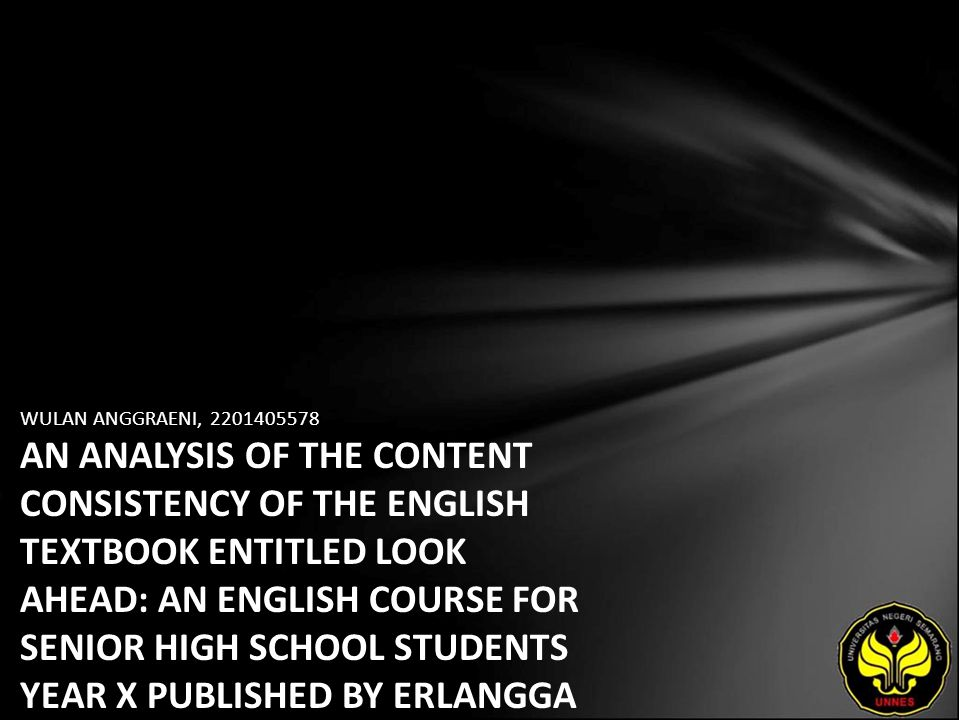 WULAN ANGGRAENI, AN ANALYSIS OF THE CONTENT CONSISTENCY OF THE ENGLISH TEXTBOOK ENTITLED LOOK AHEAD: AN ENGLISH COURSE FOR SENIOR HIGH SCHOOL STUDENTS YEAR X PUBLISHED BY ERLANGGA WITH THE KTSP (SCHOOL BASED CURRICULUM)
